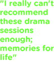 I really can't recommend these drama sessions enough - memories for life!