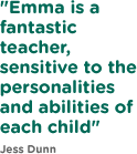 Emma is a fantastic teacher, sensitive to the personalities and abilities of each child
